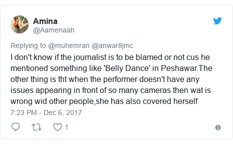 د @Aamenaah په مټ ټویټر  تبصره : I don't know if the journalist is to be blamed or not cus he mentioned something like 'Belly Dance' in Peshawar.The other thing is tht when the performer doesn't have any issues appearing in front of so many cameras then wat is wrong wid other people,she has also covered herself
