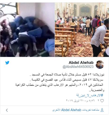 تويتر رسالة بعث بها @AbdAlwh64506923: نيوزيلاندا ٥٢ قتيل مسلم خلال تأدية صلاة الجمعة في المسجد . سريلانكا ٤٧ قتيل مسيحي أثناء قدّاس عيد الفصح في الكنيسة . الحادثتين في ٢٠١٩، والمتهم هو الارهاب الذي يتغذى من خطاب الكراهية والعنصرية.. #الارهاب_لا_دين_لة