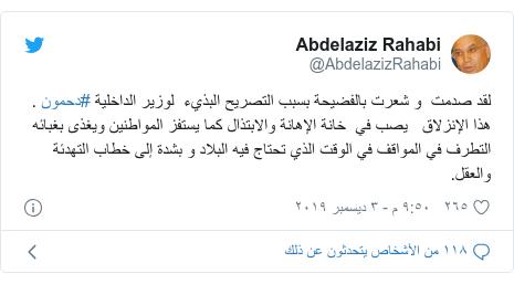 تويتر رسالة بعث بها @AbdelazizRahabi: لقد صدمت  و شعرت بالفضيحة بسبب التصريح البذيء  لوزير الداخلية #دحمون . هذا الإنزلاق   يصب في  خانة الإهانة والابتذال كما يستفز المواطنين ويغذى بغبائه   التطرف في المواقف في الوقت الذي تحتاج فيه البلاد و بشدة إلى خطاب التهدئة والعقل.