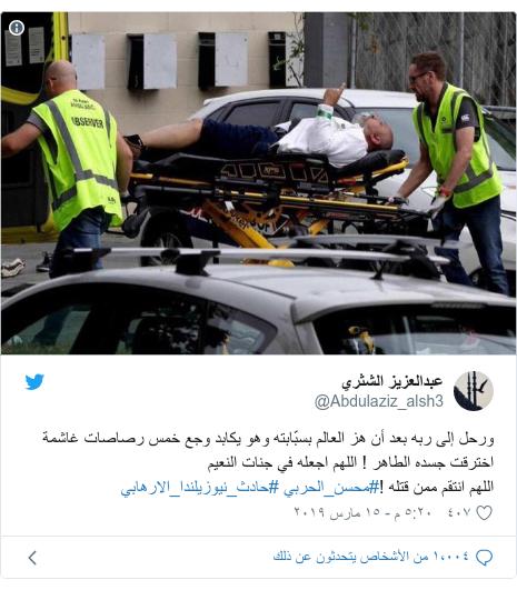 تويتر رسالة بعث بها @Abdulaziz_alsh3: ورحل إلى ربه بعد أن هز العالم بسبّابته وهو يكابد وجع خمس رصاصات غاشمة اخترقت جسده الطاهر ! اللهم اجعله في جنات النعيم اللهم انتقم ممن قتله !#محسن_الحربي #حادث_نيوزيلندا_الارهابي