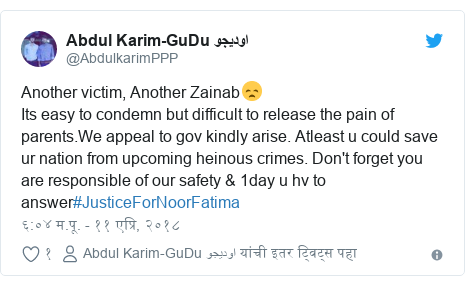 Twitter post by @AbdulkarimPPP: Another victim, Another Zainab😞Its easy to condemn but difficult to release the pain of parents.We appeal to gov kindly arise. Atleast u could save ur nation from upcoming heinous crimes. Don't forget you are responsible of our safety & 1day u hv to answer#JusticeForNoorFatima