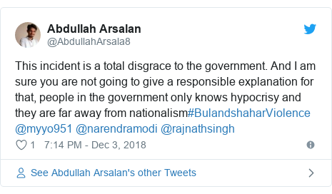 Twitter post by @AbdullahArsala8: This incident is a total disgrace to the government. And I am sure you are not going to give a responsible explanation for that, people in the government only knows hypocrisy and they are far away from nationalism#BulandshaharViolence @myyo951 @narendramodi @rajnathsingh