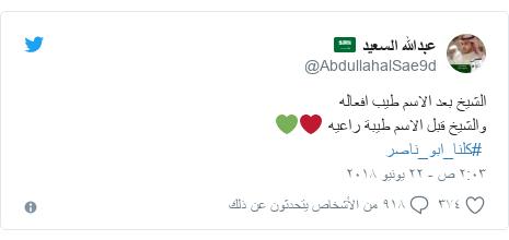 تويتر رسالة بعث بها @AbdullahalSae9d: الشيخ بعد الاسم طيب افعالهوالشيخ قبل الاسم طيبة راعيه ❤️💚 #كلنا_ابو_ناصر
