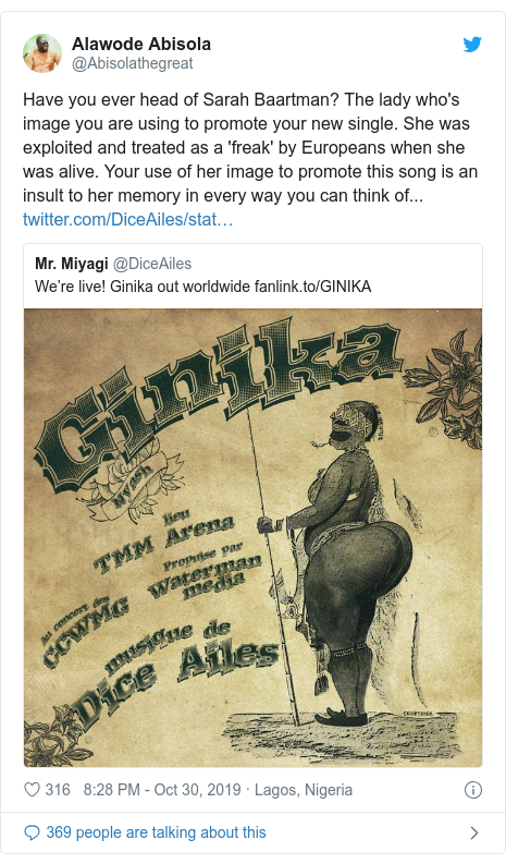 Twitter post by @Abisolathegreat: Have you ever head of Sarah Baartman? The lady who's image you are using to promote your new single. She was exploited and treated as a 'freak' by Europeans when she was alive. Your use of her image to promote this song is an insult to her memory in every way you can think of...
