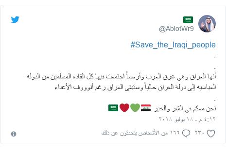 تويتر رسالة بعث بها @AblotWr9: #Save_the_Iraqi_people..أنها العراق وهي عرق العرب وأرضاً اجتمعت فيها كل القاده المسلمين من الدوله العباسيه إلى دولة العراق حالياً وستبقى العراق رغم أنوووف الأعداء .نحن معكم في الشر والخير 🇮🇶💚❤🇸🇦