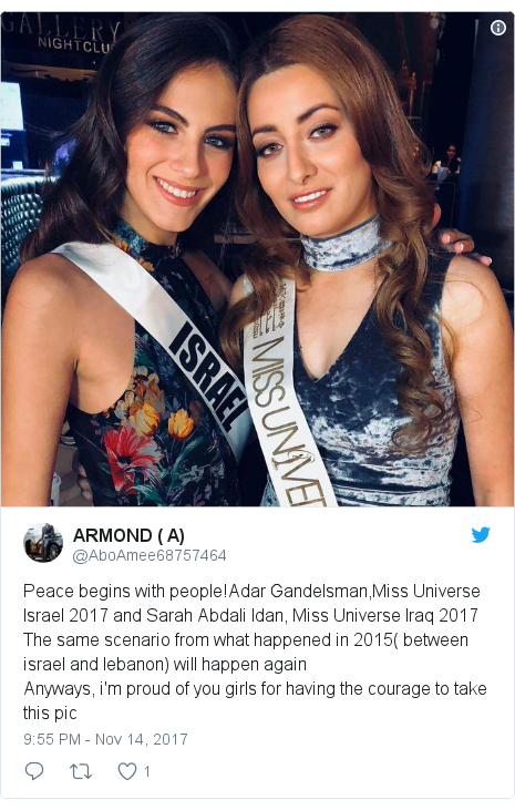 Twitter post by @AboAmee68757464: Peace begins with people!Adar Gandelsman,Miss Universe Israel 2017 and Sarah Abdali Idan, Miss Universe Iraq 2017The same scenario from what happened in 2015( between israel and lebanon) will happen again  Anyways, i'm proud of you girls for having the courage to take this pic