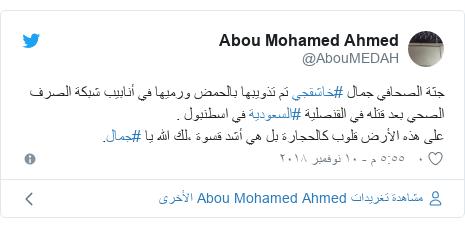 تويتر رسالة بعث بها @AbouMEDAH: جثة الصحافي جمال #خاشقجي تم تذويبها بالحمض ورميها في أنابيب شبكة الصرف الصحي بعد قتله في القنصلية #السعودية في اسطنبول .على هذه الأرض قلوب كالحجارة بل هي أشد قسوة ،لك الله يا #جمال.