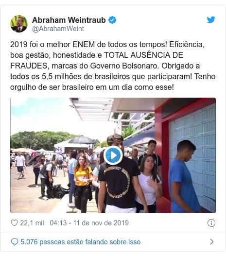 Twitter post de @AbrahamWeint: 2019 foi o melhor ENEM de todos os tempos! Eficiência, boa gestão, honestidade e TOTAL AUSÊNCIA DE FRAUDES, marcas do Governo Bolsonaro. Obrigado a todos os 5,5 milhões de brasileiros que participaram! Tenho orgulho de ser brasileiro em um dia como esse!