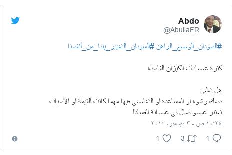 تويتر رسالة بعث بها @AbullaFR: #السودان_الوضع_الراهن #السودان_التغيير_يبدا_من_أنفسنا كثرة عصابات الكيزان الفاسدة هل تعلم دفعك رشوة او المساعدة او التغاضي فيها مهما كانت القيمة او الأسباب تعتبر عضو فعال في عصابة الفساد!