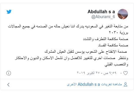 تويتر رسالة بعث بها @Aburami_6: من متابعة التغير في السعوديه يدرك اننا نعيش حاله من الصدمه في جميع المجالات برؤية ٢٠٣٠صدمة مكافحة التطرف والتشددصدمة مكافحة الفساد صدمة الانفتاح على الشعوب يؤسس لتقبل العيش المشرك  وننتظر  صدمات اخري للتغيير للافضل وان تشمل الاسكان والديون والاحتكاروالتعصب القبلي