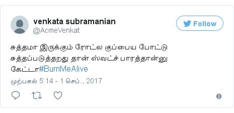 டுவிட்டர் இவரது பதிவு @AcmeVenkat: சுத்தமா இருக்கும் ரோட்ல குப்பைய போட்டு சுத்தப்படுத்தறது தான் ஸ்வட்ச் பாரத்தான்னு கேட்டா#BurnMeAlive