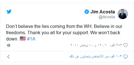 تويتر رسالة بعث بها @Acosta: Don't believe the lies coming from the WH. Believe in our freedoms. Thank you all for your support. We won't back down. 🇺🇸 #1A