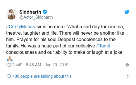 Twitter post by @Actor_Siddharth: #CrazyMohan sir is no more. What a sad day for cinema, theatre, laughter and life. There will never be another like him. Prayers for his soul.Deepest condolences to the family. He was a huge part of our collective #Tamil consciousness and our ability to make or laugh at a joke.🙏🏽