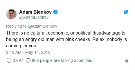 Twitter post by @AdamBienkov: There is no cultural, economic, or political disadvantage to being an angry old man with pink cheeks. Relax, nobody is coming for you.