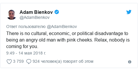Twitter пост, автор: @AdamBienkov: There is no cultural, economic, or political disadvantage to being an angry old man with pink cheeks. Relax, nobody is coming for you.