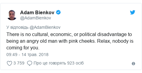 Twitter допис, автор: @AdamBienkov: There is no cultural, economic, or political disadvantage to being an angry old man with pink cheeks. Relax, nobody is coming for you.