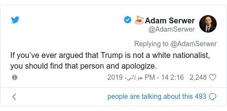 ٹوئٹر پوسٹس @AdamSerwer کے حساب سے: If you've ever argued that Trump is not a white nationalist, you should find that person and apologize.