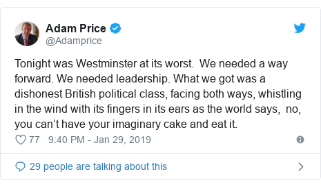 Twitter post by @Adamprice: Tonight was Westminster at its worst.  We needed a way forward. We needed leadership. What we got was a dishonest British political class, facing both ways, whistling in the wind with its fingers in its ears as the world says,  no, you can't have your imaginary cake and eat it.