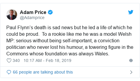 Twitter post by @Adamprice: Paul Flynn's death is sad news but he led a life of which he could be proud.  To a rookie like me he was a model Welsh MP  serious without being self-important, a conviction politician who never lost his humour, a towering figure in the Commons whose foundation was always Wales.