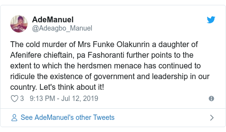 Twitter wallafa daga @Adeagbo_Manuel: The cold murder of Mrs Funke Olakunrin a daughter of Afenifere chieftain, pa Fashoranti further points to the extent to which the herdsmen menace has continued to ridicule the existence of government and leadership in our country. Let's think about it!