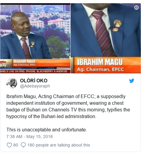 Twitter post by @Adebayoraph: Ibrahim Magu, Acting Chairman of EFCC; a supposedly independent institution of government, wearing a chest badge of Buhari on Channels TV this morning, typifies the hypocrisy of the Buhari-led administration.This is unacceptable and unfortunate.