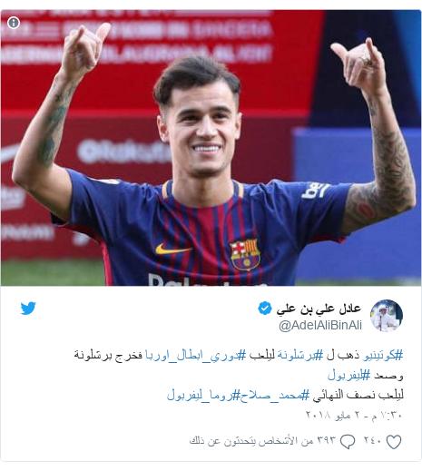 تويتر رسالة بعث بها @AdelAliBinAli: #كوتينيو ذهب ل #برشلونة ليلعب #دوري_ابطال_اوربا فخرج برشلونة وصعد #ليفربول ليلعب نصف النهائي #محمد_صلاح#روما_ليفربول