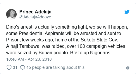 Twitter post by @AdelajaAdeoye: Dino's arrest is actually something light, worse will happen, some Presidential Aspirants will be arrested and sent to Prison, few weeks ago, home of the Sokoto State Gov. Alhaji Tambuwal was raided, over 100 campaign vehicles were seized by Buhari people. Brace up Nigerians.