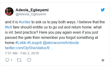 Twitter post by @Adeola_Egbeyemi: and it is #unfair to ask us to pay both ways. I believe that the #toll fare should entitle us to go out and return home. what is int. best practice? Here you pay again even if you just passed the gate then remember you forgot something at home #Lekki #Lasgidi @akinwunmiAmbode