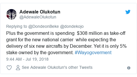 Twitter post by @AdewaleOlukotun: Plus the government is spending  $308 million as take-off grant for the new national carrier  while expecting the delivery of six new aircrafts by December. Yet it is only 5% stake owned by the government. #Wayogoverment