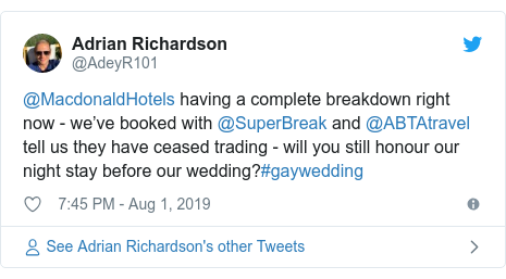 Twitter post by @AdeyR101: @MacdonaldHotels having a complete breakdown right now - we've booked with @SuperBreak and @ABTAtravel tell us they have ceased trading - will you still honour our night stay before our wedding?#gaywedding