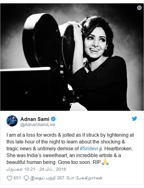 டுவிட்டர் இவரது பதிவு @AdnanSamiLive: I am at a loss for words & jolted as if struck by lightening at this late hour of the night to learn about the shocking & tragic news & untimely demise of #Sridevi ji. Heartbroken. She was India's sweetheart, an incredible artiste & a beautiful human being. Gone too soon. RIP.🙏