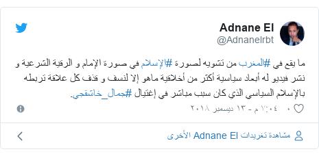 تويتر رسالة بعث بها @Adnanelrbt: ما يقع في #المغرب من تشويه لصورة #الإسلام في صورة الإمام و الرقية الشرعية و نشر فيديو له أبعاد سياسية أكثر من أخلاقية ماهو إلا لنسف و قذف كل علاقة تربطه بالإسلام السياسي الذي كان سبب مباشر في إغتيال #جمال_خاشقجي.