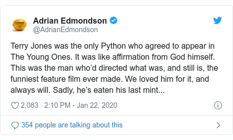Twitter post by @AdrianEdmondson: Terry Jones was the only Python who agreed to appear in The Young Ones. It was like affirmation from God himself. This was the man who'd directed what was, and still is, the funniest feature film ever made. We loved him for it, and always will. Sadly, he's eaten his last mint...