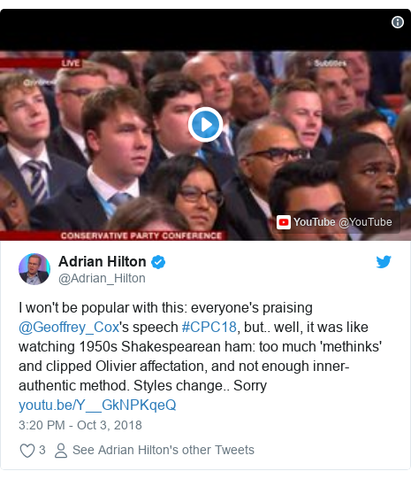 Twitter post by @Adrian_Hilton: I won't be popular with this  everyone's praising @Geoffrey_Cox's speech #CPC18, but.. well, it was like watching 1950s Shakespearean ham  too much 'methinks' and clipped Olivier affectation, and not enough inner-authentic method. Styles change.. Sorry