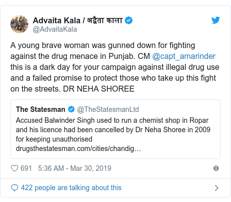 Twitter post by @AdvaitaKala: A young brave woman was gunned down for fighting against the drug menace in Punjab. CM @capt_amarinder this is a dark day for your campaign against illegal drug use and a failed promise to protect those who take up this fight on the streets. DR NEHA SHOREE