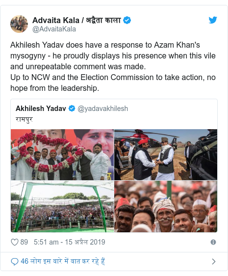 ट्विटर पोस्ट @AdvaitaKala: Akhilesh Yadav does have a response to Azam Khan's mysogyny - he proudly displays his presence when this vile and unrepeatable comment was made. Up to NCW and the Election Commission to take action, no hope from the leadership.