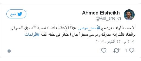 تويتر رسالة بعث بها @Ael_sheikh: لا صحة لوقف برنامج #أحمد_موسى. هيئة الإعلام ناقشت قضية التسجيل الصوتي والقناة قالت إنه مفبرك وموسى سيقرأ بيان اعتذار في حلقة الليلة #الواحات