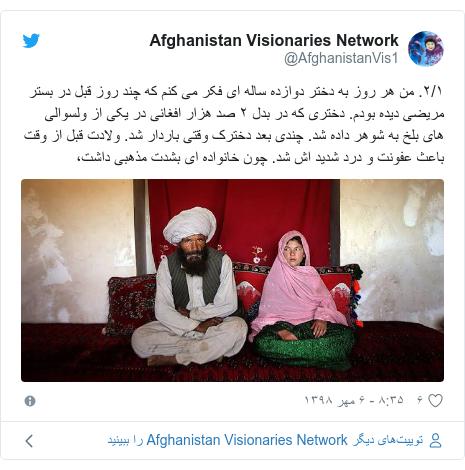 پست توییتر از @AfghanistanVis1: ۲/۱. من هر روز به دختر دوازده ساله ای فکر می کنم که چند روز قبل در بستر مریضی دیده بودم. دختری که در بدل ۲ صد هزار افغانی در یکی از ولسوالی های بلخ به شوهر داده شد. چندی بعد دخترک وقتی باردار شد. ولادت قبل از وقت باعث عفونت و درد شدید اش شد. چون خانواده ای بشدت مذهبی داشت،