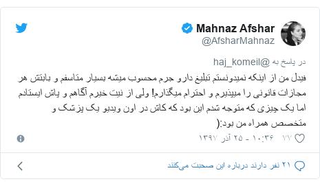 پست توییتر از @AfsharMahnaz: فیدل من از اینکه نمیدونستم تبلیغ دارو جرم محسوب میشه بسیار متاسفم و بابتش هر مجازات قانونی را میپذیرم و احترام میگذارم! ولی از نیت خیرم آگاهم و پاش ایستادم اما یک چیزی که متوجه شدم این بود که کاش در اون ویدیو یک پزشک و متخصص همراه من بود (