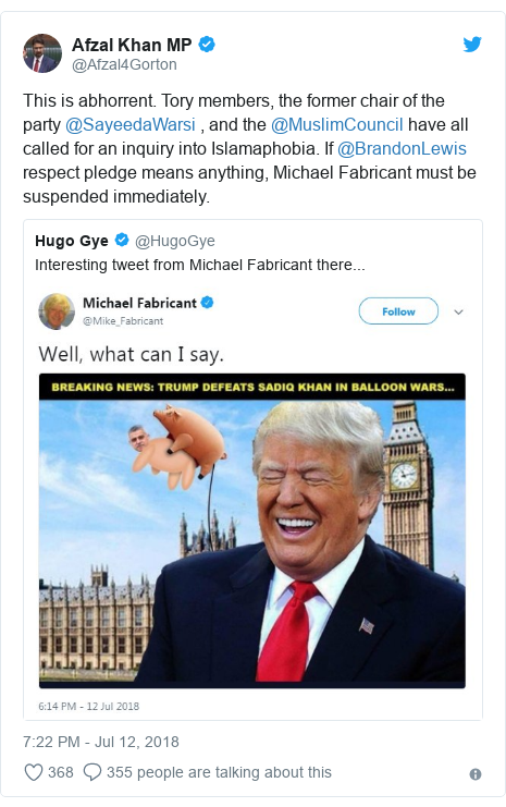 Twitter post by @Afzal4Gorton: This is abhorrent. Tory members, the former chair of the party @SayeedaWarsi , and the @MuslimCouncil have all called for an inquiry into Islamaphobia. If @BrandonLewis respect pledge means anything, Michael Fabricant must be suspended immediately.