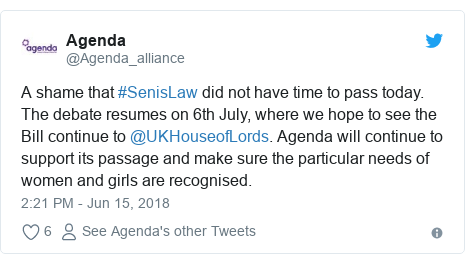 Twitter post by @Agenda_alliance: A shame that #SenisLaw did not have time to pass today. The debate resumes on 6th July, where we hope to see the Bill continue to @UKHouseofLords. Agenda will continue to support its passage and make sure the particular needs of women and girls are recognised.