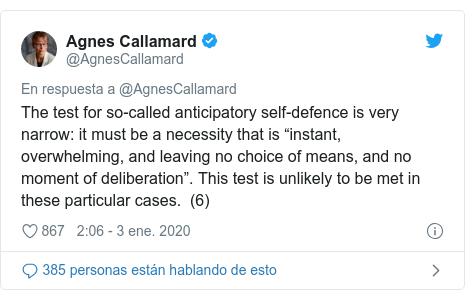 "Publicación de Twitter por @AgnesCallamard: The test for so-called anticipatory self-defence is very narrow  it must be a necessity that is ""instant, overwhelming, and leaving no choice of means, and no moment of deliberation"". This test is unlikely to be met in these particular cases.  (6)"