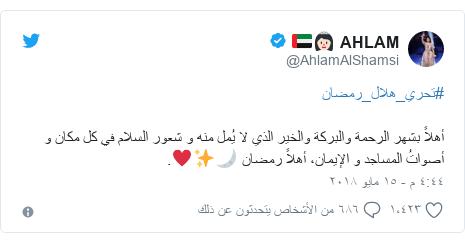 تويتر رسالة بعث بها @AhlamAlShamsi: #تحري_هلال_رمضان أهلاً بشهر الرحمة والبركة والخير الذي لا يُملمنه و شعور السلام في كل مكان و أصواتُ المساجد و الإيمان، أهلاًرمضان 🌙✨♥️.