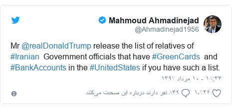 پست توییتر از @Ahmadinejad1956: Mr @realDonaldTrump release the list of relatives of #Iranian  Government officials that have #GreenCards  and #BankAccounts in the #UnitedStates if you have such a list.