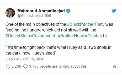 """Twitter post by @Ahmadinejad1956: One of the main objectives of the #BlackPantherParty was feeding the hungry; which did not sit well with the #UnitedStatesGovernment . #BrotherHuey #October15 """" It's time to fight back that's what Huey said. Two shots in the dark, now Huey's dead"""""""