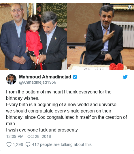 Twitter post by @Ahmadinejad1956: From the bottom of my heart I thank everyone for the birthday wishes.Every birth is a beginning of a new world and universe.we should congratulate every single person on their birthday; since God congratulated himself on the creation of man.I wish everyone luck and prosperity