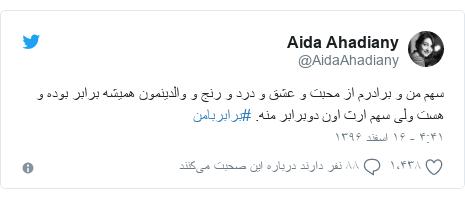 پست توییتر از @AidaAhadiany: سهم من و برادرم از محبت و عشق و درد و رنج و والدینمون همیشه برابر بوده و هست ولی سهم ارث اون دوبرابر منه. #برابربامن