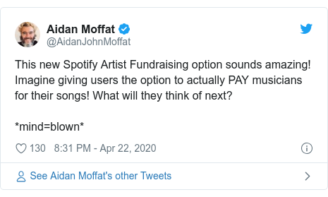 Twitter post by @AidanJohnMoffat: This new Spotify Artist Fundraising option sounds amazing! Imagine giving users the option to actually PAY musicians for their songs! What will they think of next?*mind=blown*