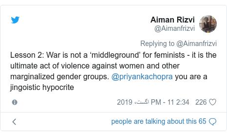 ٹوئٹر پوسٹس @Aimanfrizvi کے حساب سے: Lesson 2  War is not a 'middleground' for feminists - it is the ultimate act of violence against women and other marginalized gender groups. @priyankachopra you are a jingoistic hypocrite