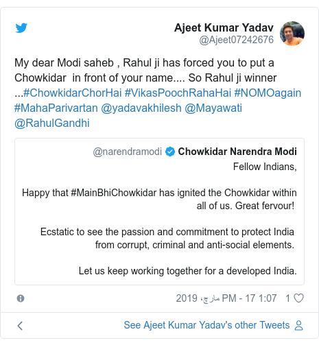 ٹوئٹر پوسٹس @Ajeet07242676 کے حساب سے: My dear Modi saheb , Rahul ji has forced you to put a Chowkidar  in front of your name.... So Rahul ji winner ...#ChowkidarChorHai #VikasPoochRahaHai #NOMOagain #MahaParivartan @yadavakhilesh @Mayawati @RahulGandhi